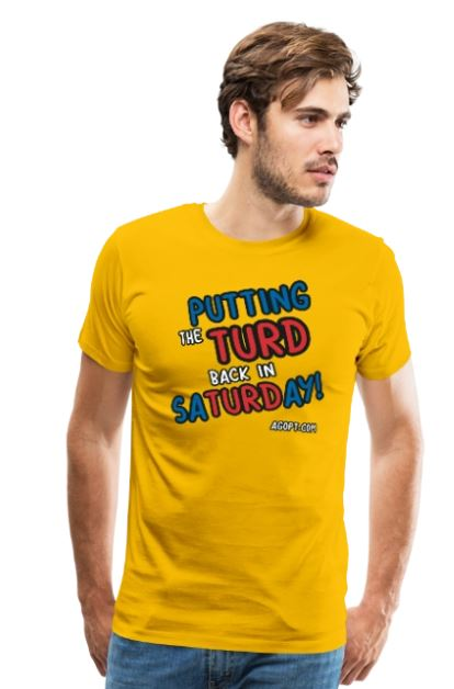 t-shirt- Putting the TURD back in SaTURDay